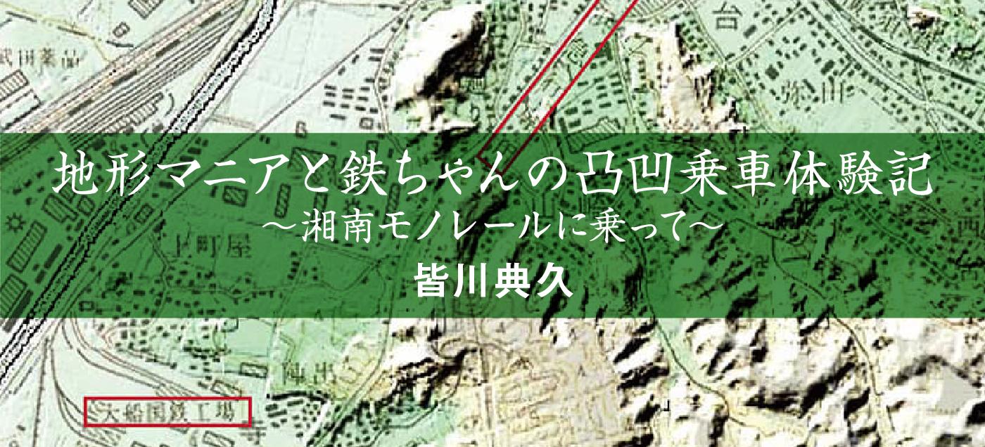 地形マニアと鉄ちゃんの凸凹乗車体験記〜湘南モノレールに乗って〜 皆川典久