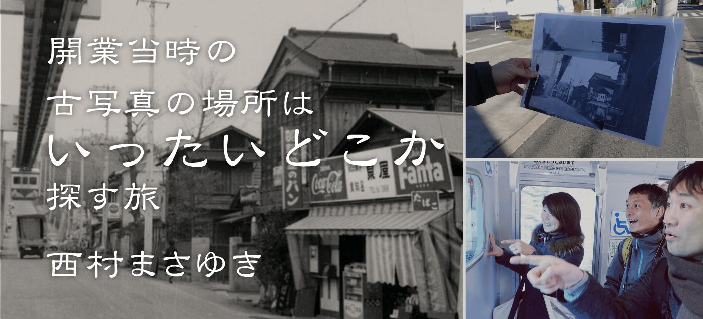 開業当時の古写真の場所はいったいどこか探す旅 西村まさゆき(続編)