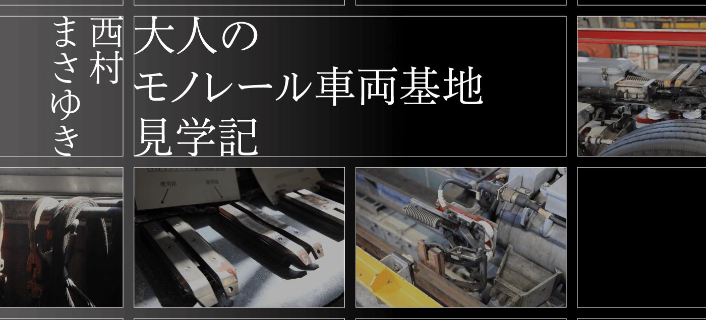 大人のモノレール車両基地見学記 西村まさゆき(車両基地編)