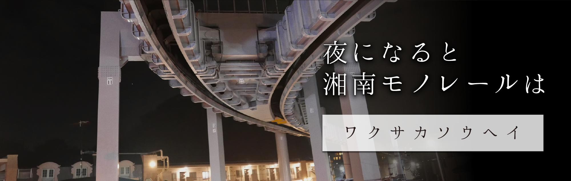 夜になると 湘南モノレールは ワクサカソウヘイ(夜編)